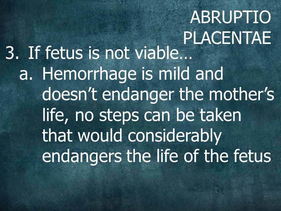 ABRUPTIO PLACENTAE 3.If fetus is not viable… a.Hemorrhage is mild and doesn't endanger the mother's life, no steps can be taken that would considerably endangers the life of the fetus