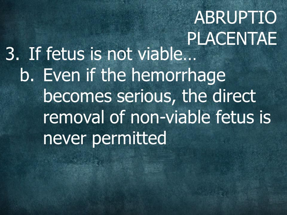ABRUPTIO PLACENTAE 3.If fetus is not viable… b.Even if the hemorrhage becomes serious, the direct removal of non-viable fetus is never permitted