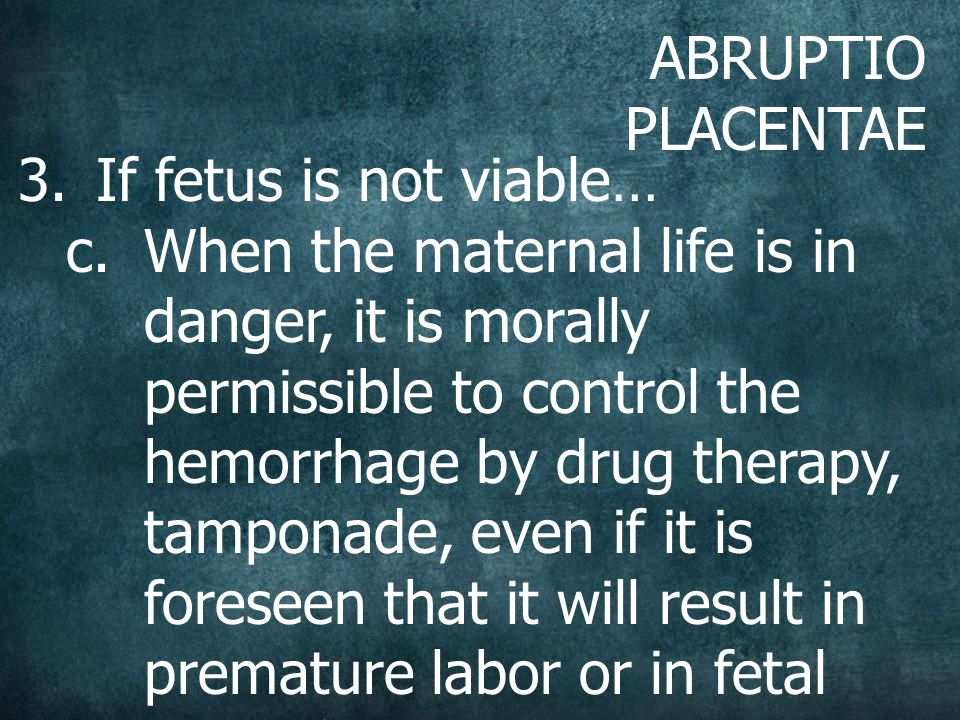 ABRUPTIO PLACENTAE 3.If fetus is not viable… c.When the maternal life is in danger, it is morally permissible to control the hemorrhage by drug therapy, tamponade, even if it is foreseen that it will result in premature labor or in fetal death from some other cause (principle of double effect)