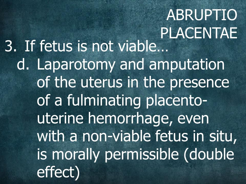 ABRUPTIO PLACENTAE 3.If fetus is not viable… d.Laparotomy and amputation of the uterus in the presence of a fulminating placento- uterine hemorrhage, even with a non-viable fetus in situ, is morally permissible (double effect)