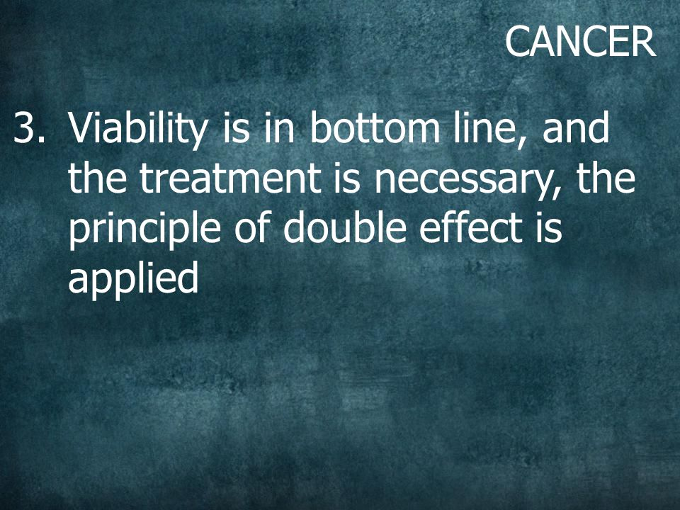 CANCER 3.Viability is in bottom line, and the treatment is necessary, the principle of double effect is applied