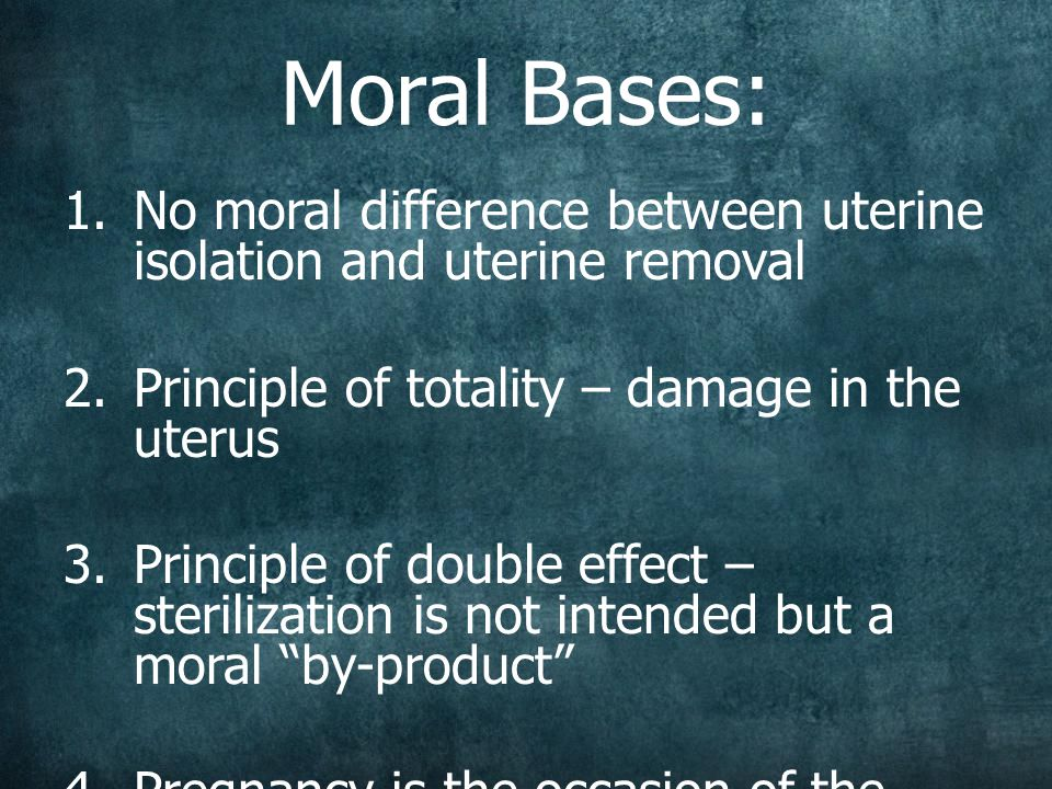 Moral Bases:  No moral difference between uterine isolation and uterine removal  Principle of totality – damage in the uterus  Principle of double effect – sterilization is not intended but a moral by-product  Pregnancy is the occasion of the serious danger, the cause of which is the damaged uterus itself.