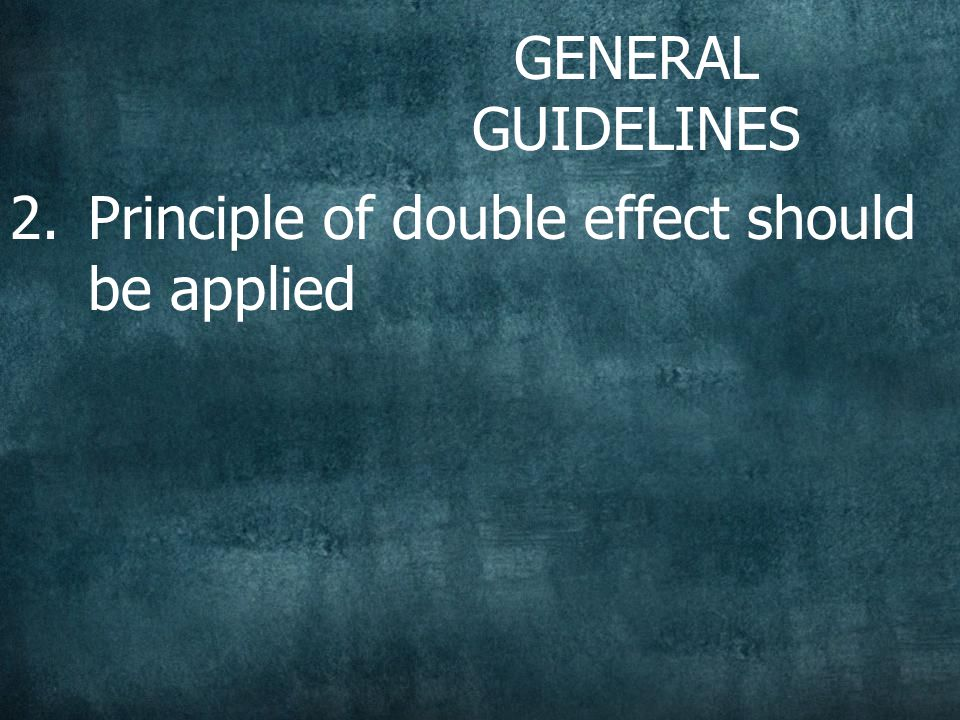 GENERAL GUIDELINES 2.Principle of double effect should be applied