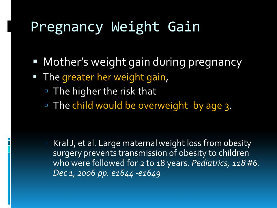 Pregnancy Weight Gain  Mother's weight gain during pregnancy  The greater her weight gain,  The higher the risk that  The child would be overweight by age 3.
