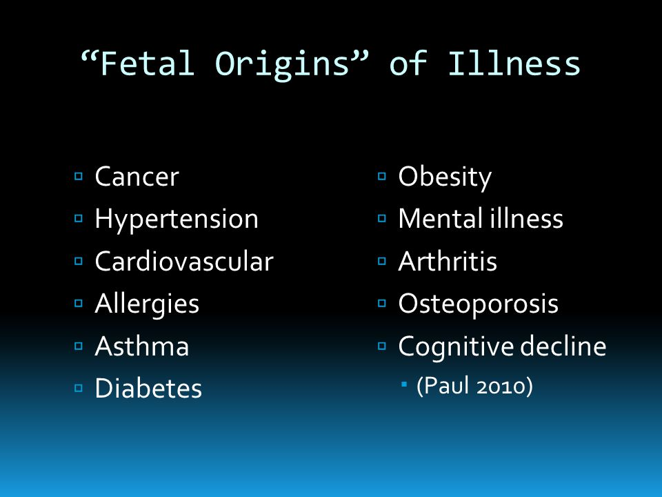 Fetal Origins of Illness  Cancer  Hypertension  Cardiovascular  Allergies  Asthma  Diabetes  Obesity  Mental illness  Arthritis  Osteoporosis  Cognitive decline  (Paul 2010)
