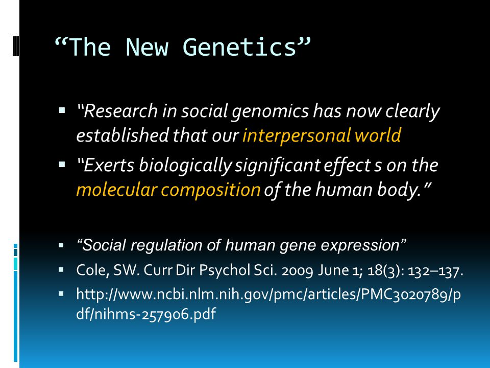 The New Genetics  Research in social genomics has now clearly established that our interpersonal world  Exerts biologically significant effect s on the molecular composition of the human body.  Social regulation of human gene expression  Cole, SW.