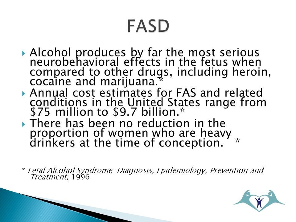  Alcohol produces by far the most serious neurobehavioral effects in the fetus when compared to other drugs, including heroin, cocaine and marijuana.*  Annual cost estimates for FAS and related conditions in the United States range from $75 million to $9.7 billion.*  There has been no reduction in the proportion of women who are heavy drinkers at the time of conception.