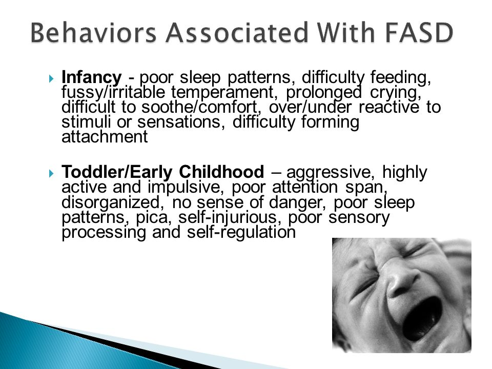 Behaviors Associated With FASD  Infancy - poor sleep patterns, difficulty feeding, fussy/irritable temperament, prolonged crying, difficult to soothe/comfort, over/under reactive to stimuli or sensations, difficulty forming attachment  Toddler/Early Childhood – aggressive, highly active and impulsive, poor attention span, disorganized, no sense of danger, poor sleep patterns, pica, self-injurious, poor sensory processing and self-regulation