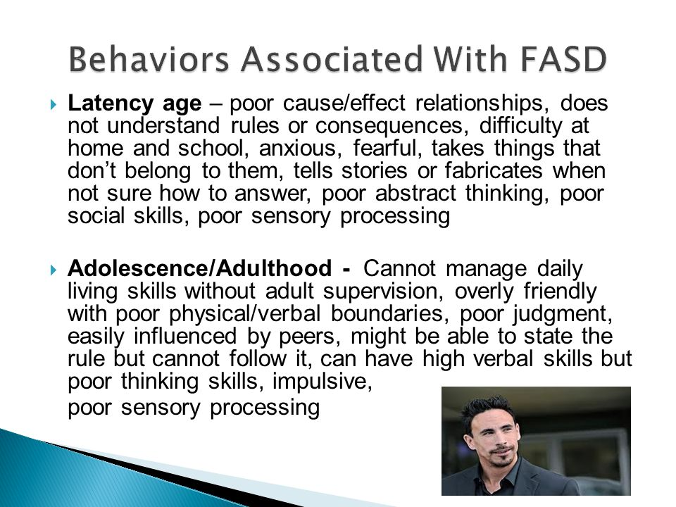 Behaviors Associated With FASD  Latency age – poor cause/effect relationships, does not understand rules or consequences, difficulty at home and school, anxious, fearful, takes things that don't belong to them, tells stories or fabricates when not sure how to answer, poor abstract thinking, poor social skills, poor sensory processing  Adolescence/Adulthood - Cannot manage daily living skills without adult supervision, overly friendly with poor physical/verbal boundaries, poor judgment, easily influenced by peers, might be able to state the rule but cannot follow it, can have high verbal skills but poor thinking skills, impulsive, poor sensory processing