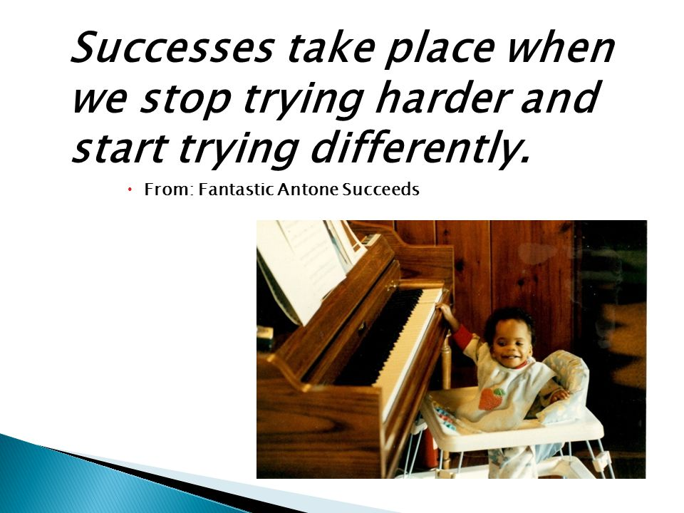 Successes take place when we stop trying harder and start trying differently.