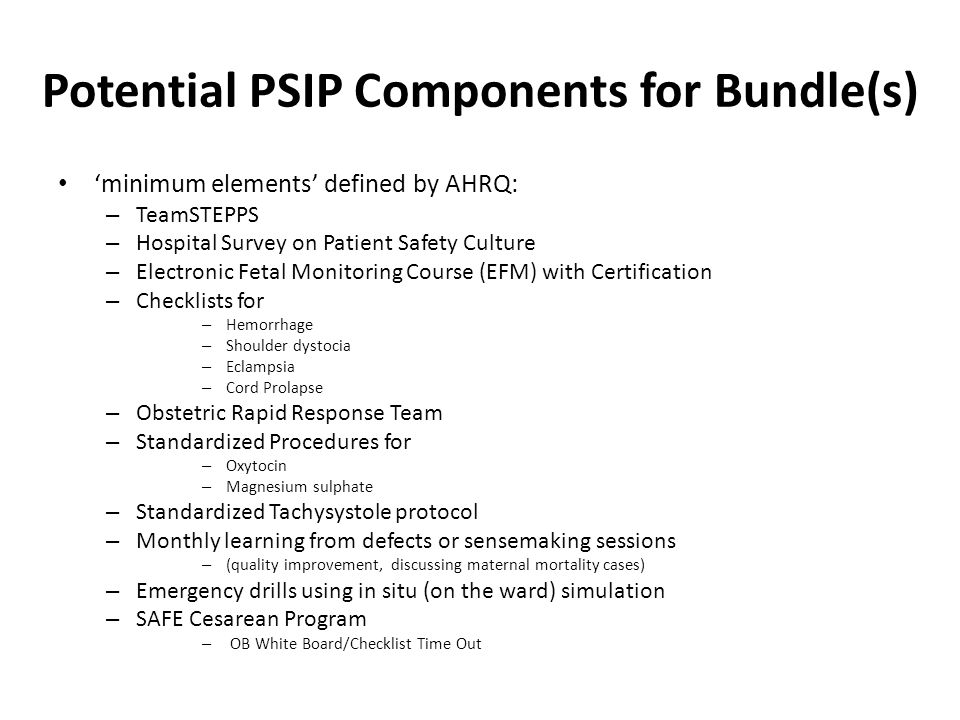 Potential PSIP Components for Bundle(s) 'minimum elements' defined by AHRQ: – TeamSTEPPS – Hospital Survey on Patient Safety Culture – Electronic Fetal Monitoring Course (EFM) with Certification – Checklists for – Hemorrhage – Shoulder dystocia – Eclampsia – Cord Prolapse – Obstetric Rapid Response Team – Standardized Procedures for – Oxytocin – Magnesium sulphate – Standardized Tachysystole protocol – Monthly learning from defects or sensemaking sessions – (quality improvement, discussing maternal mortality cases) – Emergency drills using in situ (on the ward) simulation – SAFE Cesarean Program – OB White Board/Checklist Time Out
