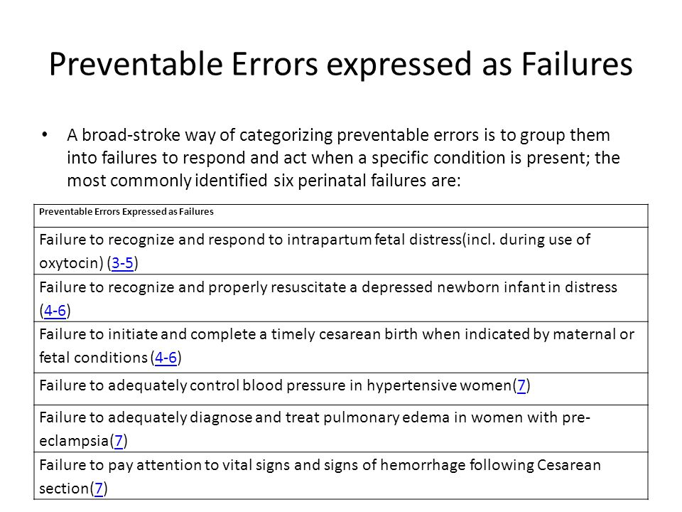 Preventable Errors expressed as Failures A broad-stroke way of categorizing preventable errors is to group them into failures to respond and act when a specific condition is present; the most commonly identified six perinatal failures are: Preventable Errors Expressed as Failures Failure to recognize and respond to intrapartum fetal distress(incl.