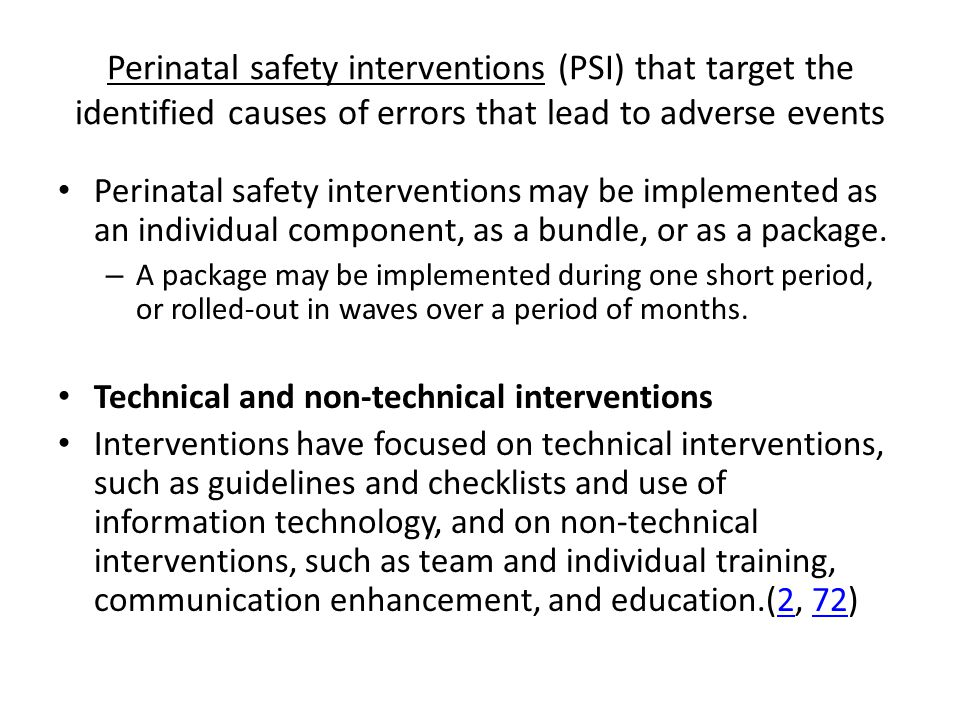Perinatal safety interventions (PSI) that target the identified causes of errors that lead to adverse events Perinatal safety interventions may be implemented as an individual component, as a bundle, or as a package.