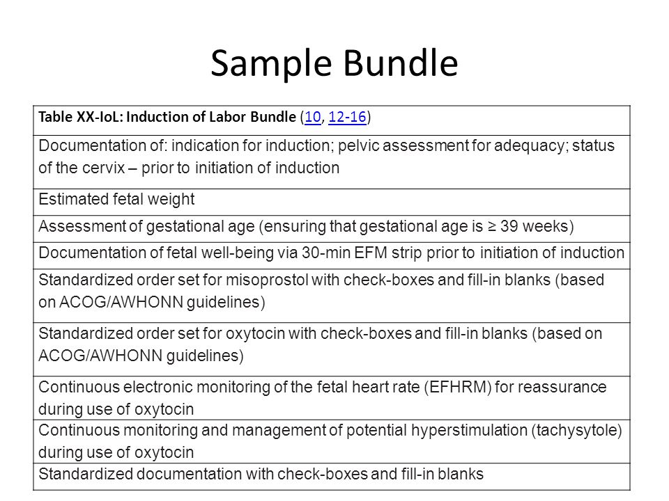Sample Bundle Table XX-IoL: Induction of Labor Bundle (10, 12-16)1012-16 Documentation of: indication for induction; pelvic assessment for adequacy; status of the cervix – prior to initiation of induction Estimated fetal weight Assessment of gestational age (ensuring that gestational age is ≥ 39 weeks) Documentation of fetal well-being via 30-min EFM strip prior to initiation of induction Standardized order set for misoprostol with check-boxes and fill-in blanks (based on ACOG/AWHONN guidelines) Standardized order set for oxytocin with check-boxes and fill-in blanks (based on ACOG/AWHONN guidelines) Continuous electronic monitoring of the fetal heart rate (EFHRM) for reassurance during use of oxytocin Continuous monitoring and management of potential hyperstimulation (tachysytole) during use of oxytocin Standardized documentation with check-boxes and fill-in blanks