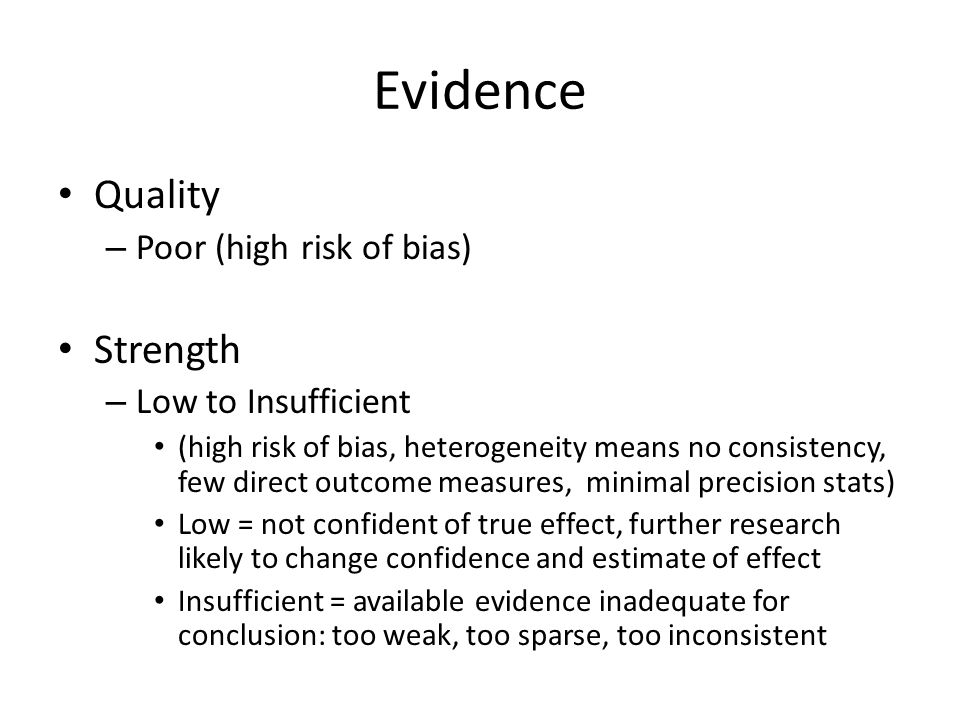Evidence Quality – Poor (high risk of bias) Strength – Low to Insufficient (high risk of bias, heterogeneity means no consistency, few direct outcome measures, minimal precision stats) Low = not confident of true effect, further research likely to change confidence and estimate of effect Insufficient = available evidence inadequate for conclusion: too weak, too sparse, too inconsistent