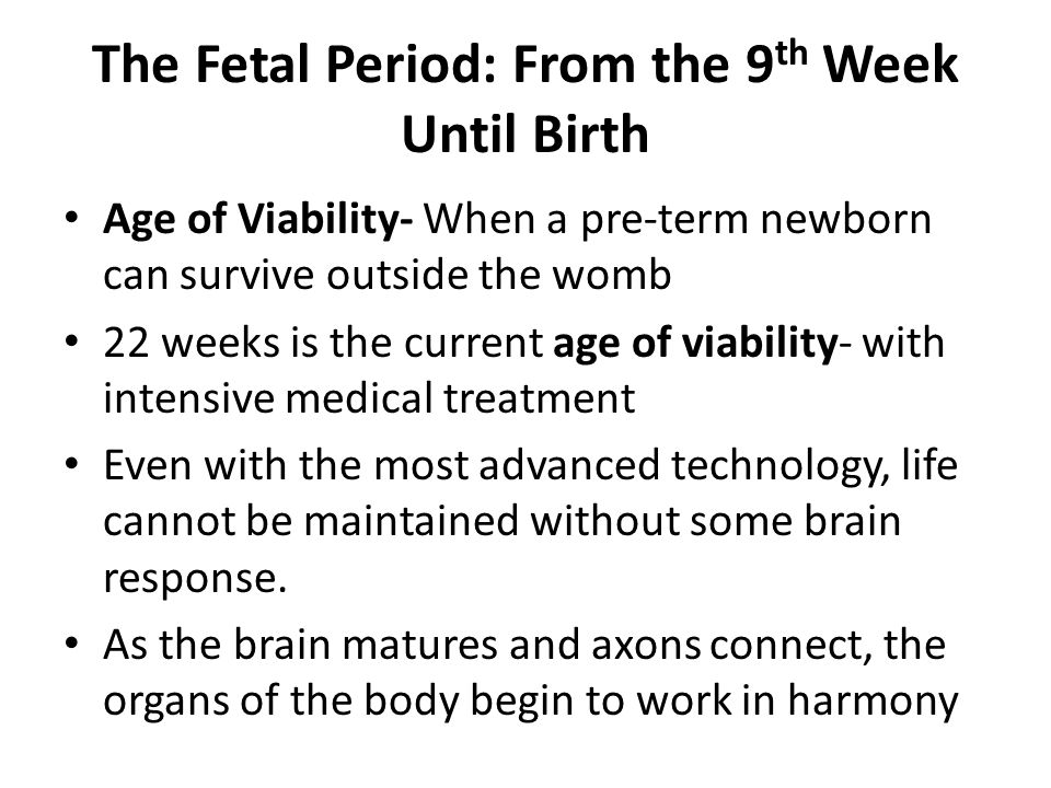 The Fetal Period: From the 9 th Week Until Birth Age of Viability- When a pre-term newborn can survive outside the womb 22 weeks is the current age of viability- with intensive medical treatment Even with the most advanced technology, life cannot be maintained without some brain response.