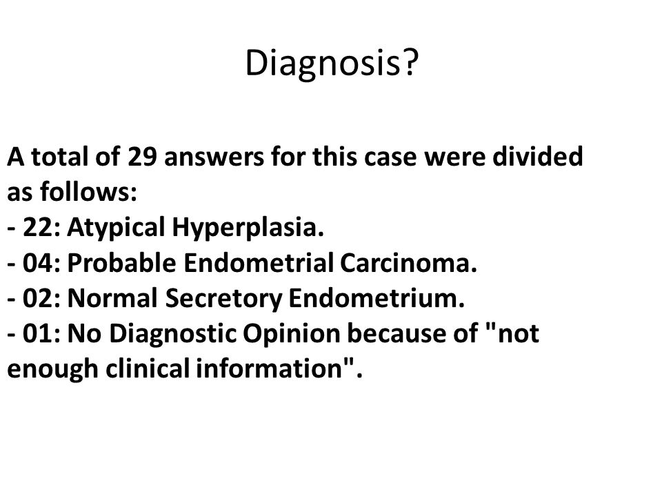 A total of 29 answers for this case were divided as follows: - 22: Atypical Hyperplasia.
