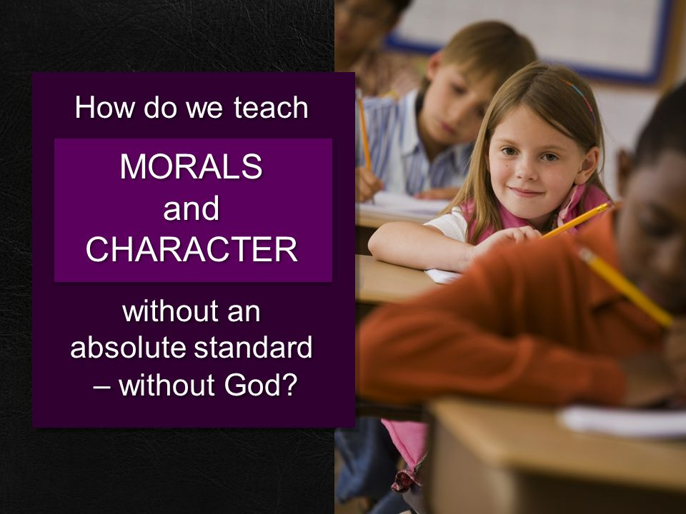 How do we teach MORALS and CHARACTER without an absolute standard – without God? How do we teach MORALS and CHARACTER without an absolute standard – w