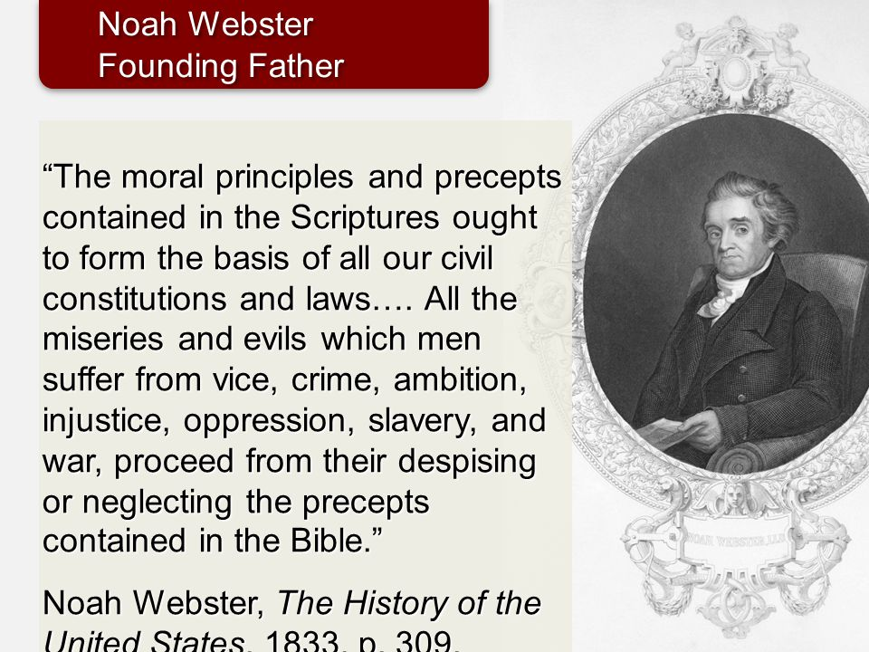 """The moral principles and precepts contained in the Scriptures ought to form the basis of all our civil constitutions and laws…. All the miseries and"