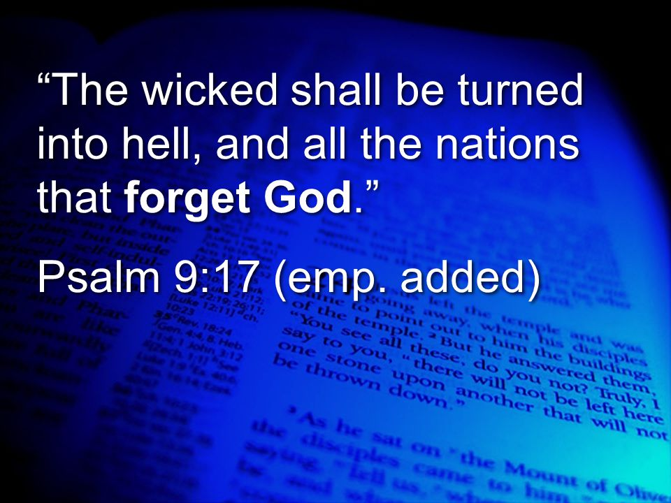 """The wicked shall be turned into hell, and all the nations that forget God."" Psalm 9:17 (emp. added) ""The wicked shall be turned into hell, and all th"