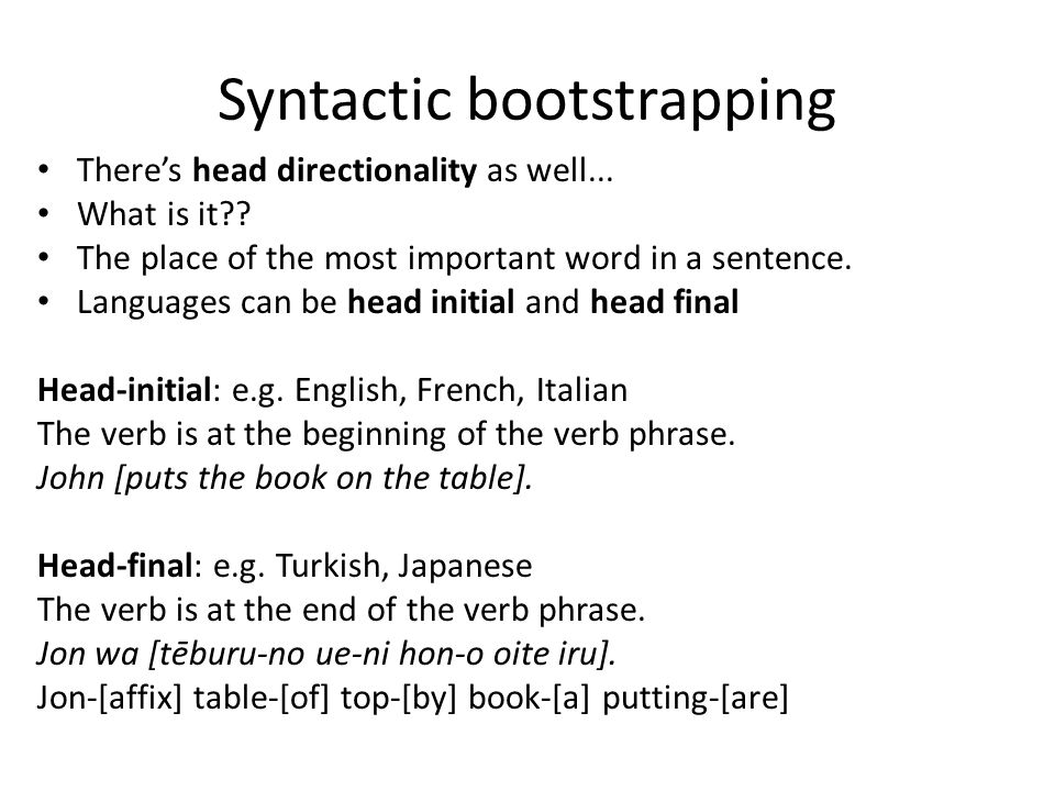Syntactic bootstrapping There's head directionality as well... What is it?? The place of the most important word in a sentence. Languages can be head