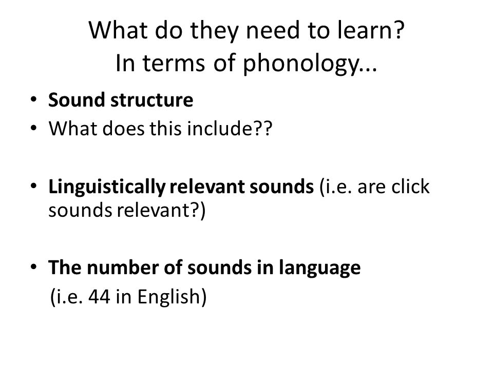 What do they need to learn? In terms of phonology... Sound structure What does this include?? Linguistically relevant sounds (i.e. are click sounds re