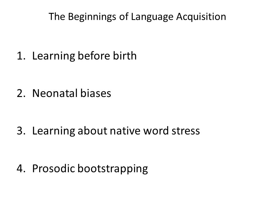 The Beginnings of Language Acquisition 1.Learning before birth 2.Neonatal biases 3.Learning about native word stress 4.Prosodic bootstrapping