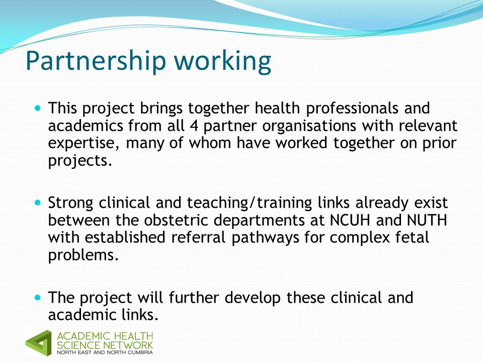 Partnership working This project brings together health professionals and academics from all 4 partner organisations with relevant expertise, many of whom have worked together on prior projects.