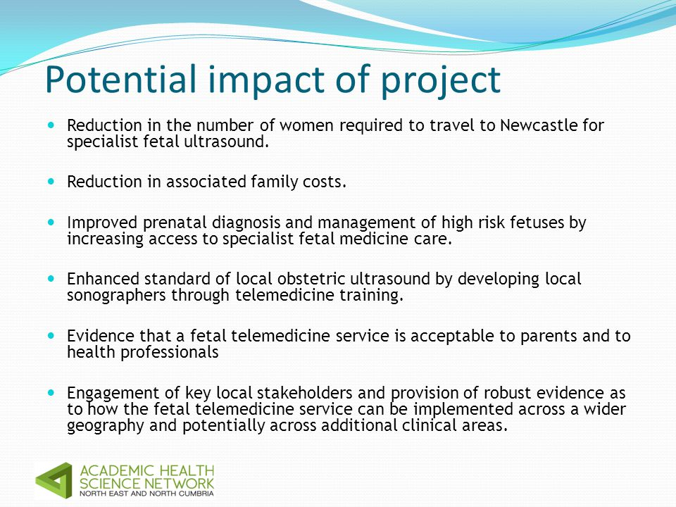 Potential impact of project Reduction in the number of women required to travel to Newcastle for specialist fetal ultrasound.