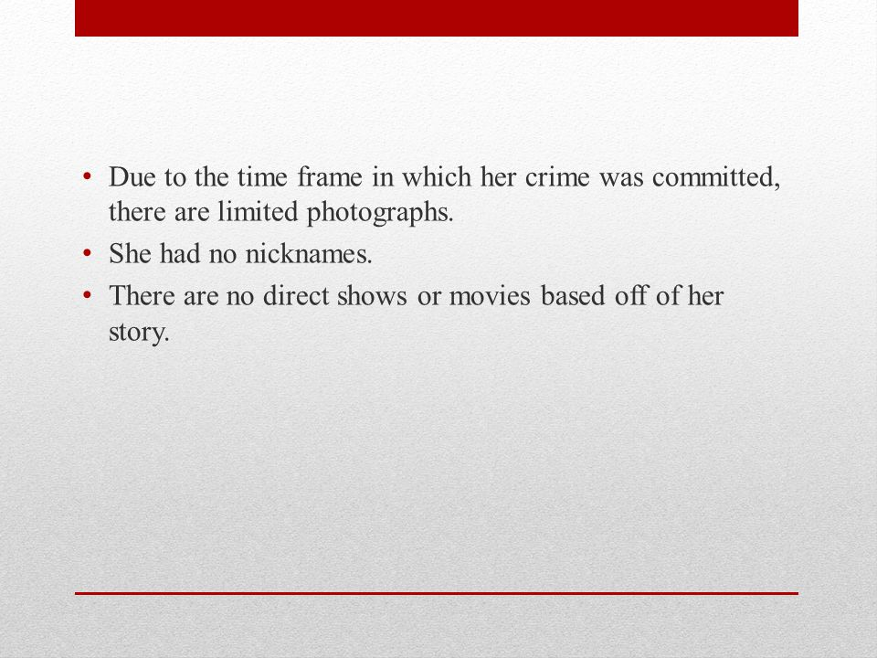 Due to the time frame in which her crime was committed, there are limited photographs. She had no nicknames. There are no direct shows or movies based