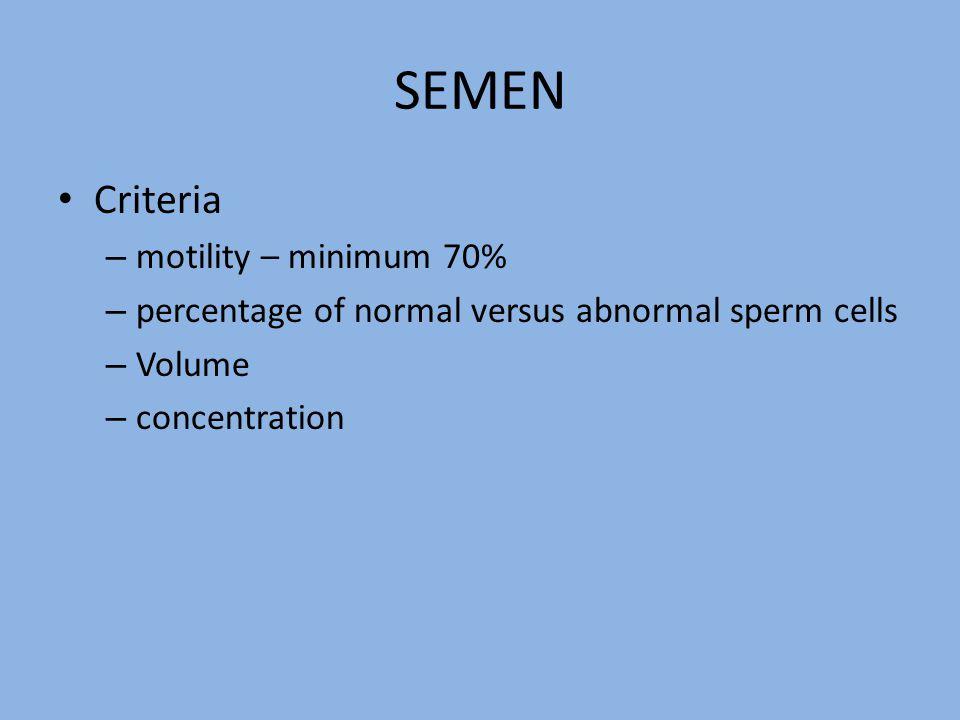 SEMEN Criteria – motility – minimum 70% – percentage of normal versus abnormal sperm cells – Volume – concentration