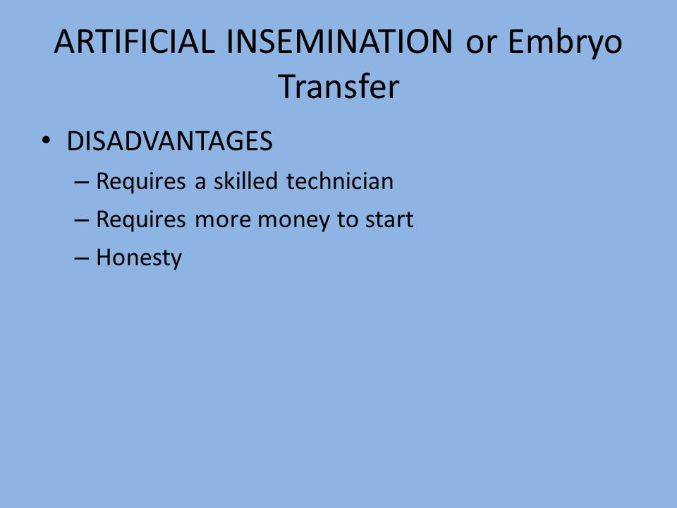 ARTIFICIAL INSEMINATION or Embryo Transfer DISADVANTAGES – Requires a skilled technician – Requires more money to start – Honesty
