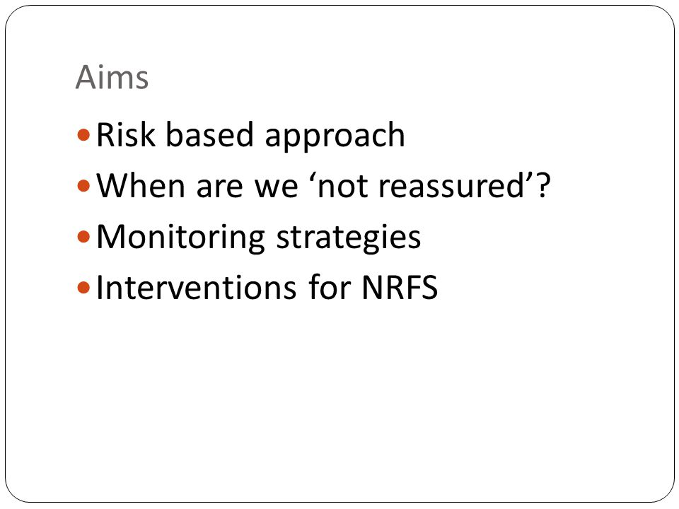 Aims Risk based approach When are we 'not reassured' Monitoring strategies Interventions for NRFS