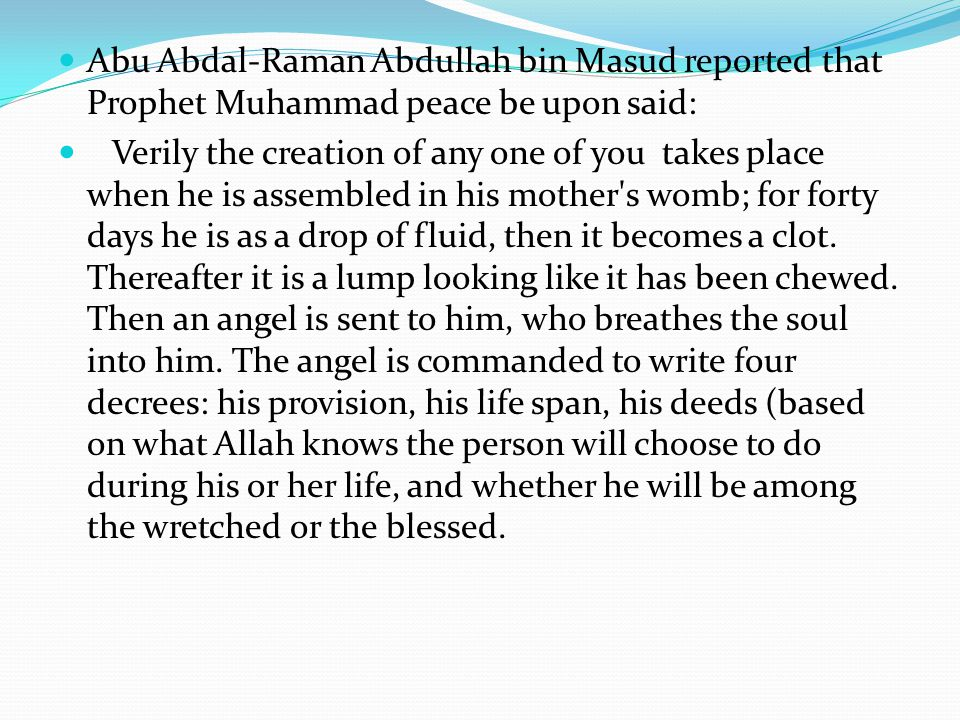 Abu Abdal-Raman Abdullah bin Masud reported that Prophet Muhammad peace be upon said: Verily the creation of any one of you takes place when he is ass