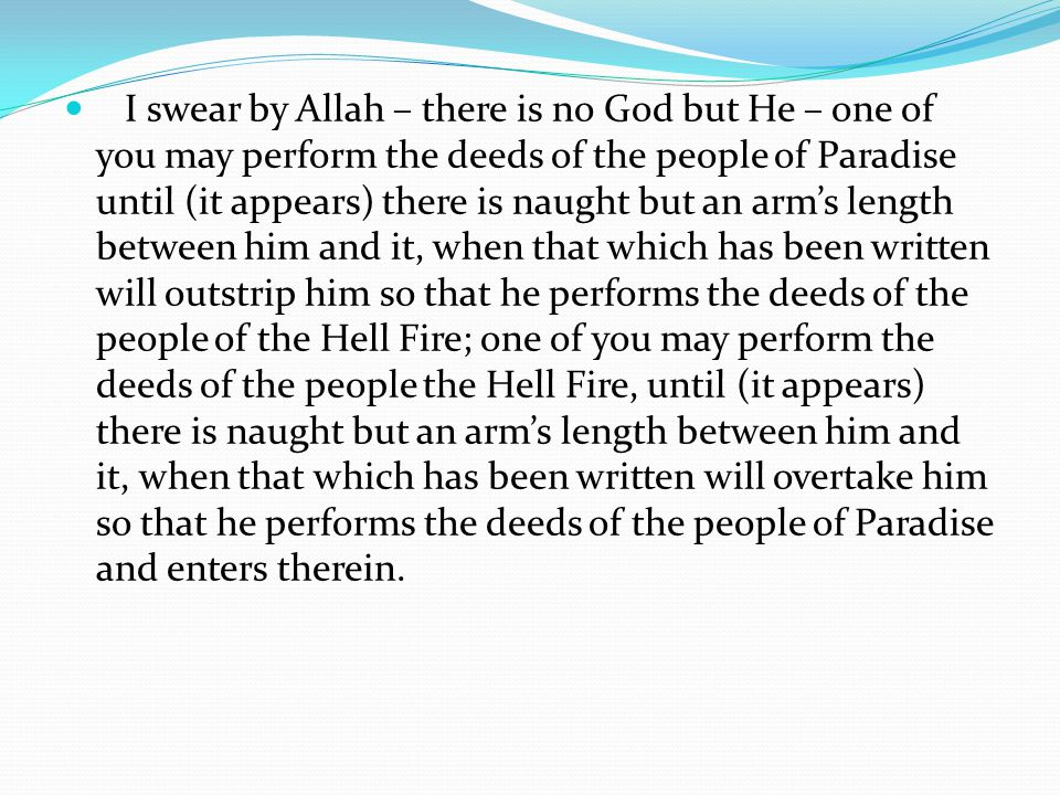 I swear by Allah – there is no God but He – one of you may perform the deeds of the people of Paradise until (it appears) there is naught but an arm's