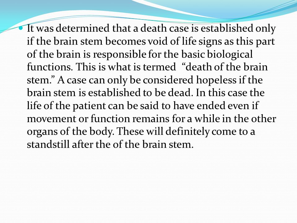 It was determined that a death case is established only if the brain stem becomes void of life signs as this part of the brain is responsible for the