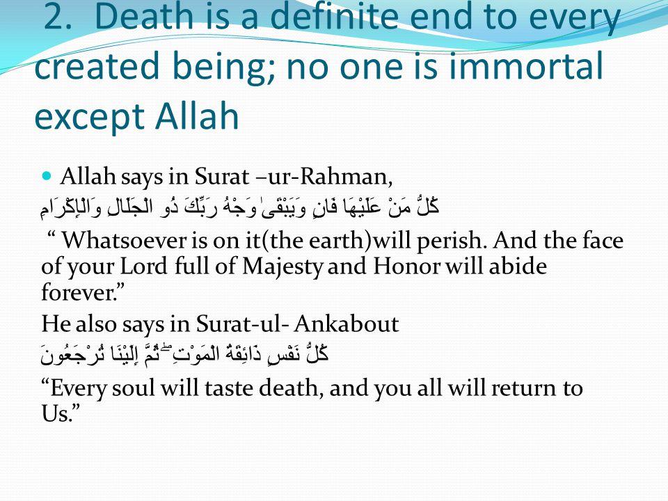 2. Death is a definite end to every created being; no one is immortal except Allah Allah says in Surat –ur-Rahman, كُلُّ مَنْ عَلَيْهَا فَانٍوَيَبْقَى