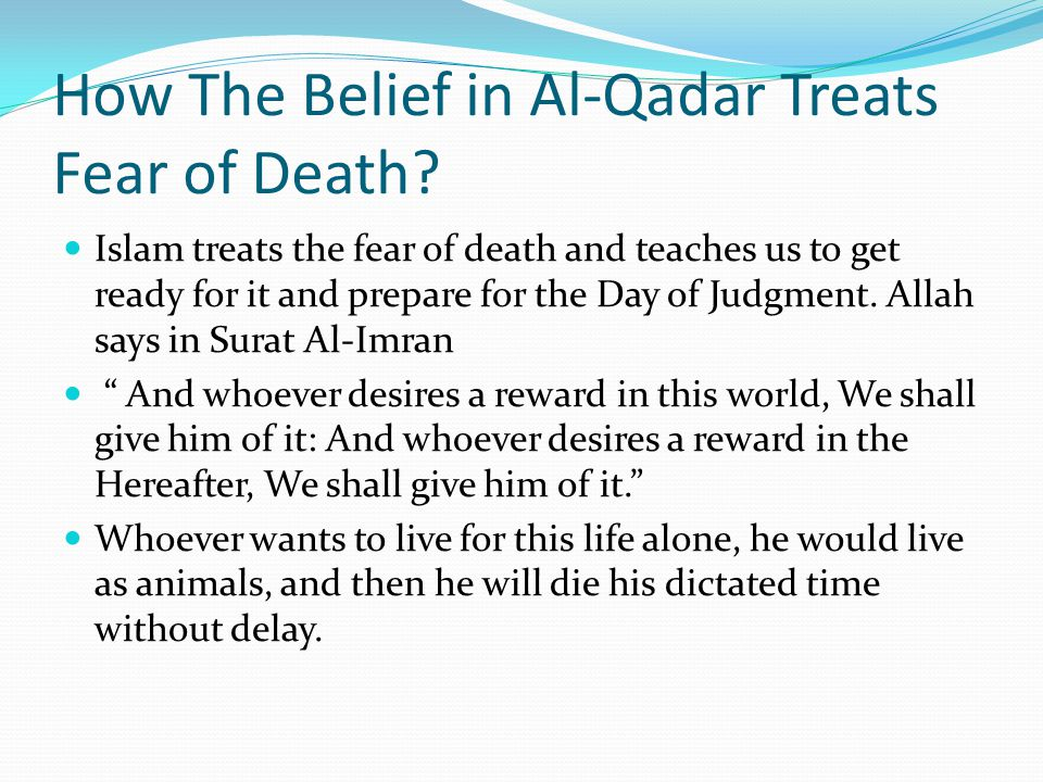 How The Belief in Al-Qadar Treats Fear of Death? Islam treats the fear of death and teaches us to get ready for it and prepare for the Day of Judgment
