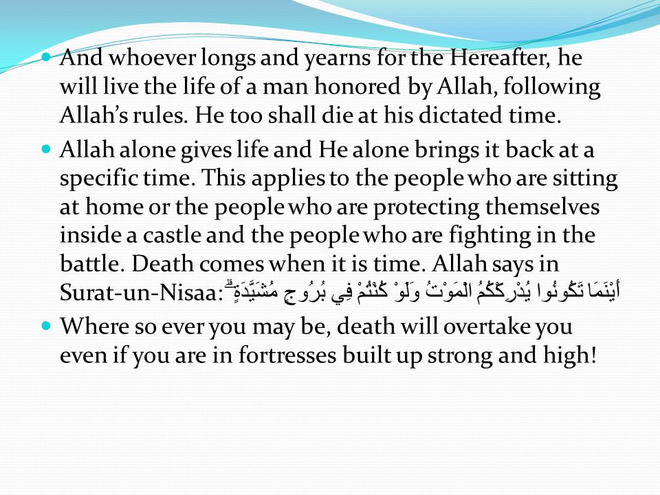And whoever longs and yearns for the Hereafter, he will live the life of a man honored by Allah, following Allah's rules. He too shall die at his dict