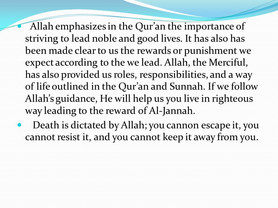 Allah emphasizes in the Qur'an the importance of striving to lead noble and good lives. It has also has been made clear to us the rewards or punishmen