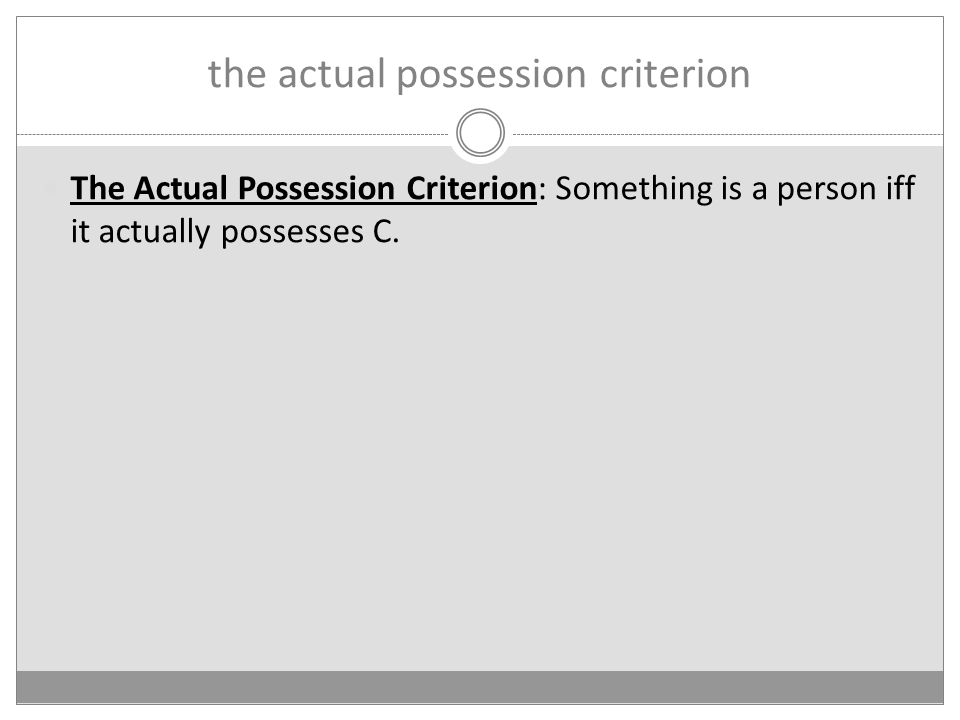 the actual possession criterion The Actual Possession Criterion: Something is a person iff it actually possesses C.