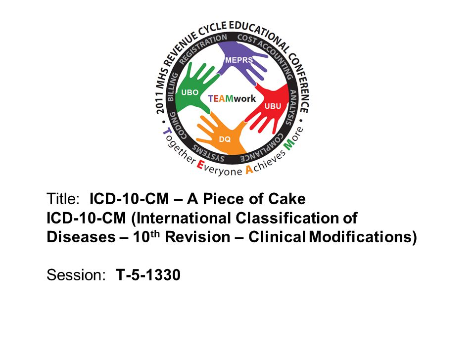 2010 UBO/UBU Conference Title: ICD-10-CM – A Piece of Cake ICD-10-CM (International Classification of Diseases – 10 th Revision – Clinical Modifications) Session: T-5-1330