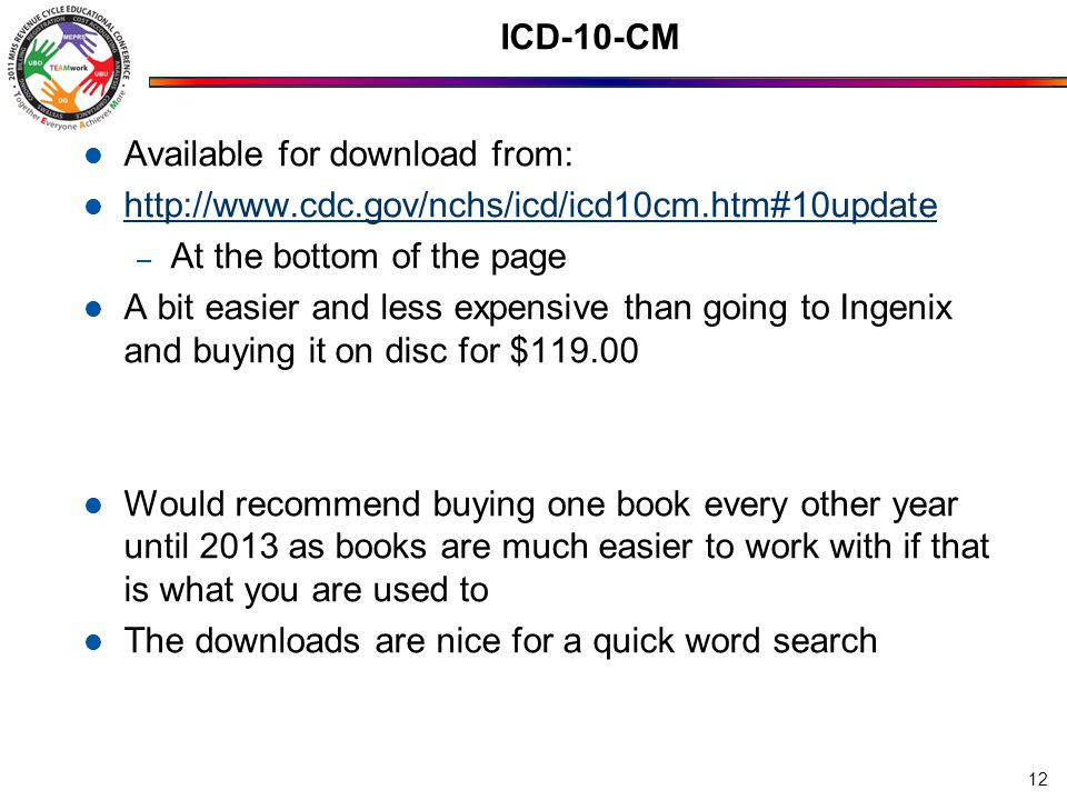 ICD-10-CM Available for download from: http://www.cdc.gov/nchs/icd/icd10cm.htm#10update – At the bottom of the page A bit easier and less expensive than going to Ingenix and buying it on disc for $119.00 Would recommend buying one book every other year until 2013 as books are much easier to work with if that is what you are used to The downloads are nice for a quick word search 12