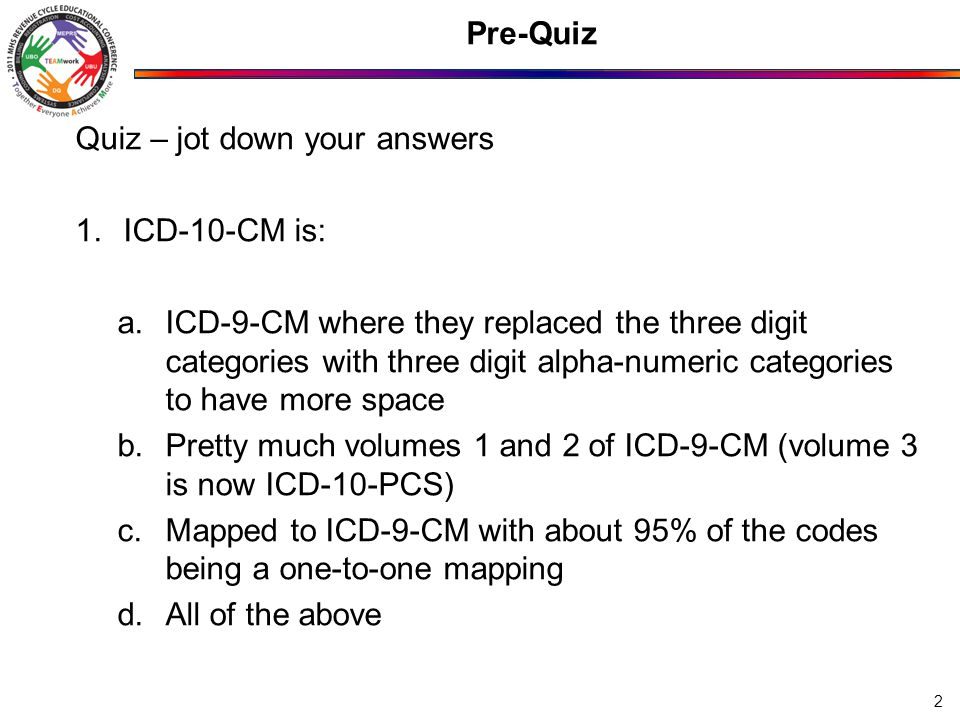 Pre-Quiz Quiz – jot down your answers 1.ICD-10-CM is: a.ICD-9-CM where they replaced the three digit categories with three digit alpha-numeric categories to have more space b.Pretty much volumes 1 and 2 of ICD-9-CM (volume 3 is now ICD-10-PCS) c.Mapped to ICD-9-CM with about 95% of the codes being a one-to-one mapping d.All of the above 2