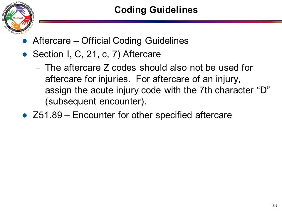 Coding Guidelines Aftercare – Official Coding Guidelines Section I, C, 21, c, 7) Aftercare – The aftercare Z codes should also not be used for aftercare for injuries.
