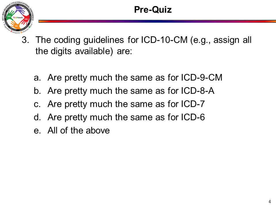 Pre-Quiz 3.The coding guidelines for ICD-10-CM (e.g., assign all the digits available) are: a.Are pretty much the same as for ICD-9-CM b.Are pretty much the same as for ICD-8-A c.Are pretty much the same as for ICD-7 d.Are pretty much the same as for ICD-6 e.All of the above 4
