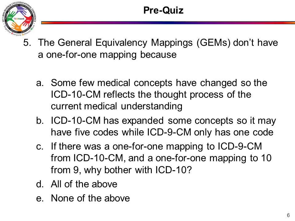 Pre-Quiz 5.The General Equivalency Mappings (GEMs) don't have a one-for-one mapping because a.Some few medical concepts have changed so the ICD-10-CM reflects the thought process of the current medical understanding b.ICD-10-CM has expanded some concepts so it may have five codes while ICD-9-CM only has one code c.If there was a one-for-one mapping to ICD-9-CM from ICD-10-CM, and a one-for-one mapping to 10 from 9, why bother with ICD-10.