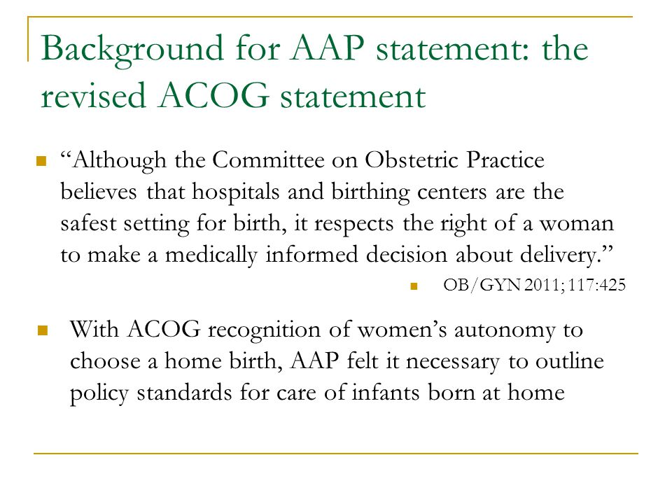 Background for AAP statement: the revised ACOG statement Although the Committee on Obstetric Practice believes that hospitals and birthing centers are the safest setting for birth, it respects the right of a woman to make a medically informed decision about delivery. OB/GYN 2011; 117:425 With ACOG recognition of women's autonomy to choose a home birth, AAP felt it necessary to outline policy standards for care of infants born at home