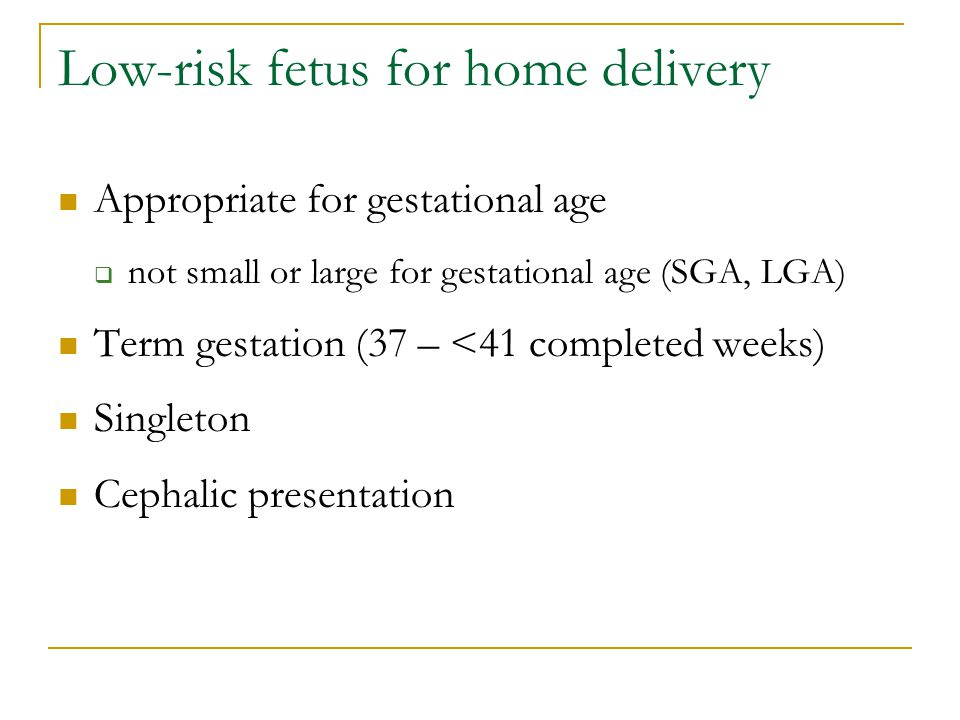 Low-risk fetus for home delivery Appropriate for gestational age  not small or large for gestational age (SGA, LGA) Term gestation (37 – <41 completed weeks) Singleton Cephalic presentation