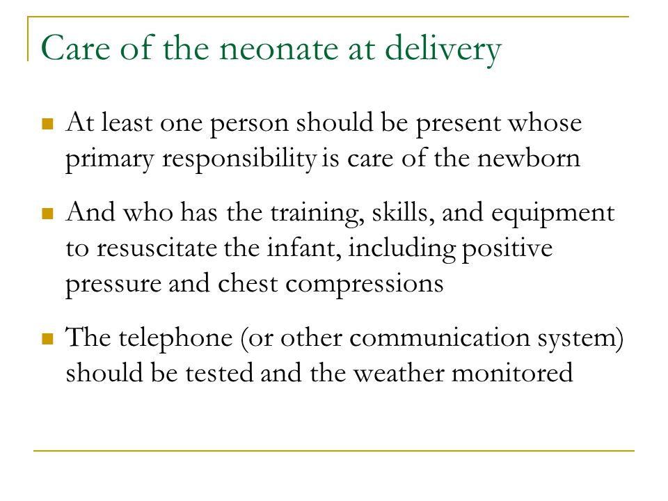 Care of the neonate at delivery At least one person should be present whose primary responsibility is care of the newborn And who has the training, skills, and equipment to resuscitate the infant, including positive pressure and chest compressions The telephone (or other communication system) should be tested and the weather monitored